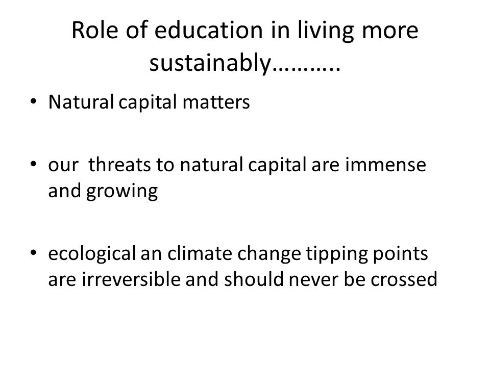 Role of education in living more sustainably……….. Natural capital matters our threats to natural capital are immense and growing ecological an climate