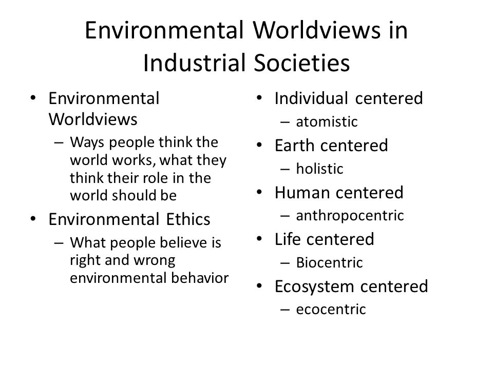 Environmental Worldviews in Industrial Societies Environmental Worldviews – Ways people think the world works, what they think their role in the world