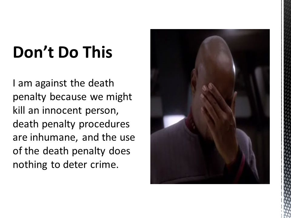 Don't Do This I am against the death penalty because we might kill an innocent person, death penalty procedures are inhumane, and the use of the death