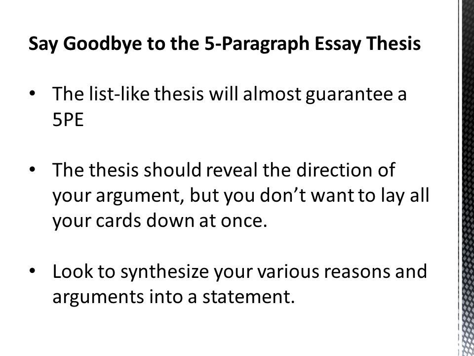 Say Goodbye to the 5-Paragraph Essay Thesis The list-like thesis will almost guarantee a 5PE The thesis should reveal the direction of your argument, but you don't want to lay all your cards down at once.