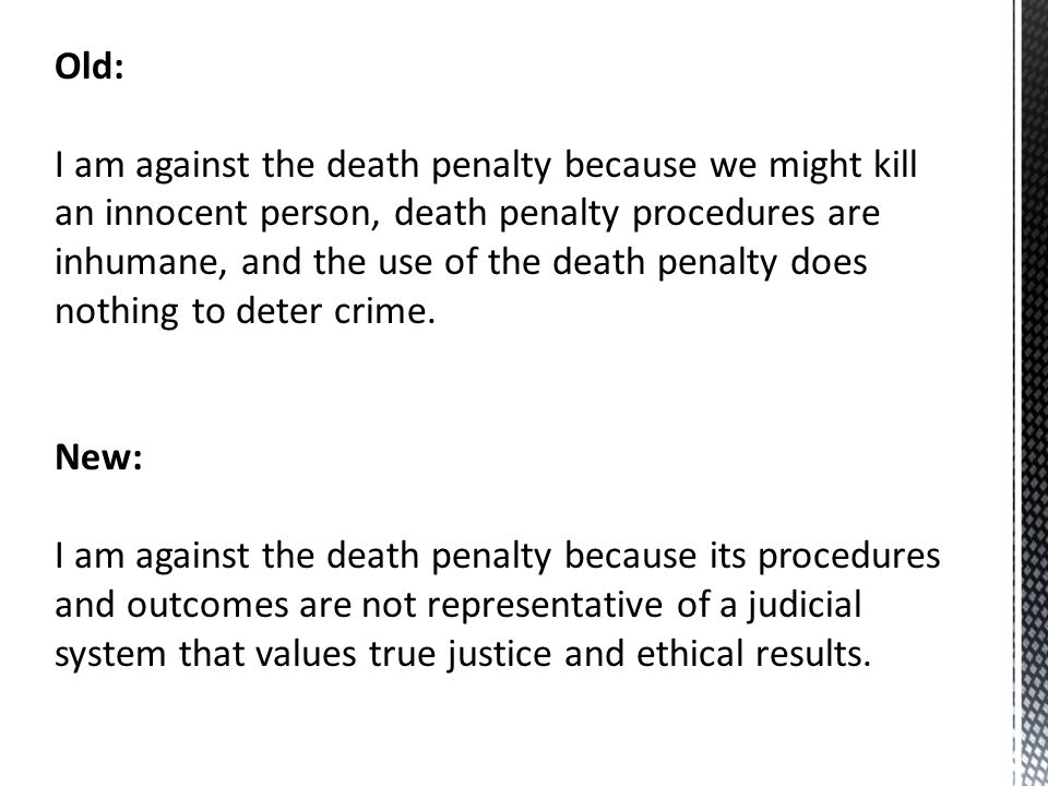 Old: I am against the death penalty because we might kill an innocent person, death penalty procedures are inhumane, and the use of the death penalty does nothing to deter crime.