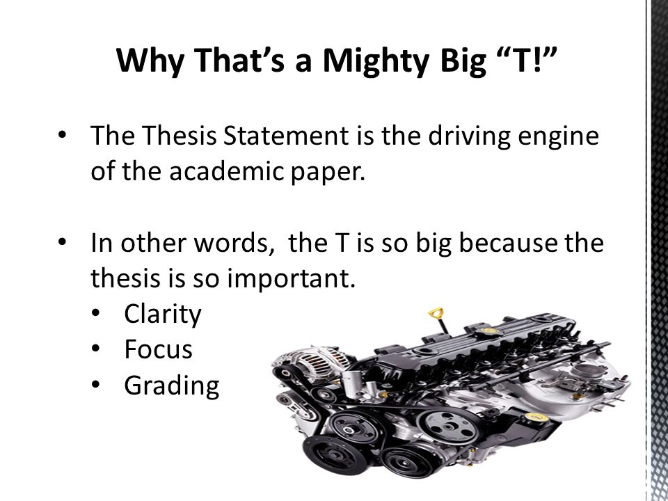 """Why That's a Mighty Big """"T!"""" The Thesis Statement is the driving engine of the academic paper. In other words, the T is so big because the thesis is s"""