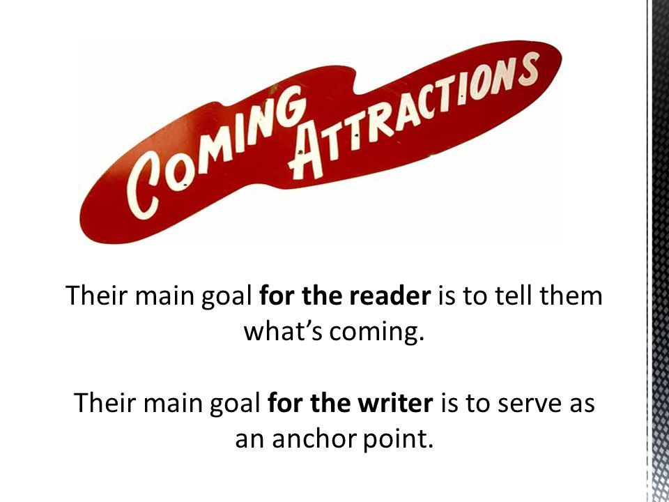 Their main goal for the reader is to tell them what's coming. Their main goal for the writer is to serve as an anchor point.