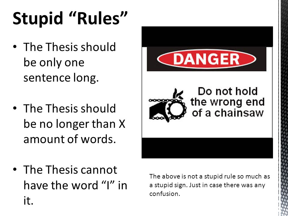 """Stupid """"Rules"""" The Thesis should be only one sentence long. The Thesis should be no longer than X amount of words. The Thesis cannot have the word """"I"""""""