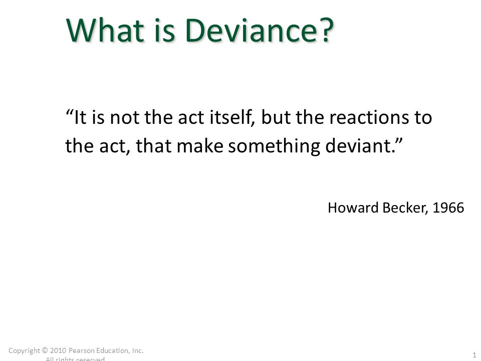 """""""It is not the act itself, but the reactions to the act, that make something deviant."""" Howard Becker, 1966 Copyright © 2010 Pearson Education, Inc. Al"""