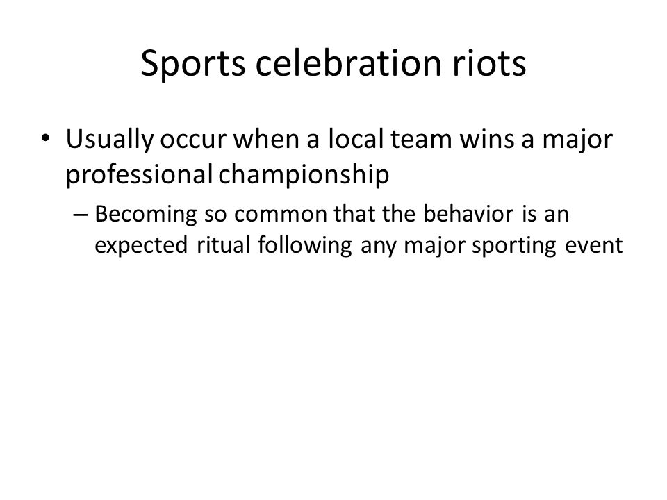 Sports celebration riots Usually occur when a local team wins a major professional championship – Becoming so common that the behavior is an expected