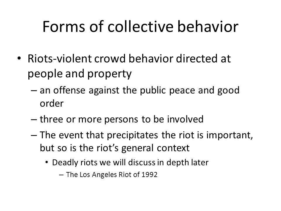 Forms of collective behavior Riots-violent crowd behavior directed at people and property – an offense against the public peace and good order – three