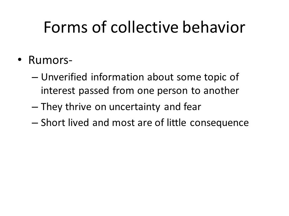 Forms of collective behavior Rumors- – Unverified information about some topic of interest passed from one person to another – They thrive on uncertai