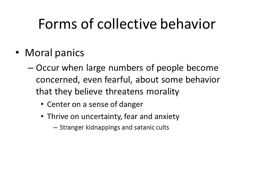 Forms of collective behavior Moral panics – Occur when large numbers of people become concerned, even fearful, about some behavior that they believe t