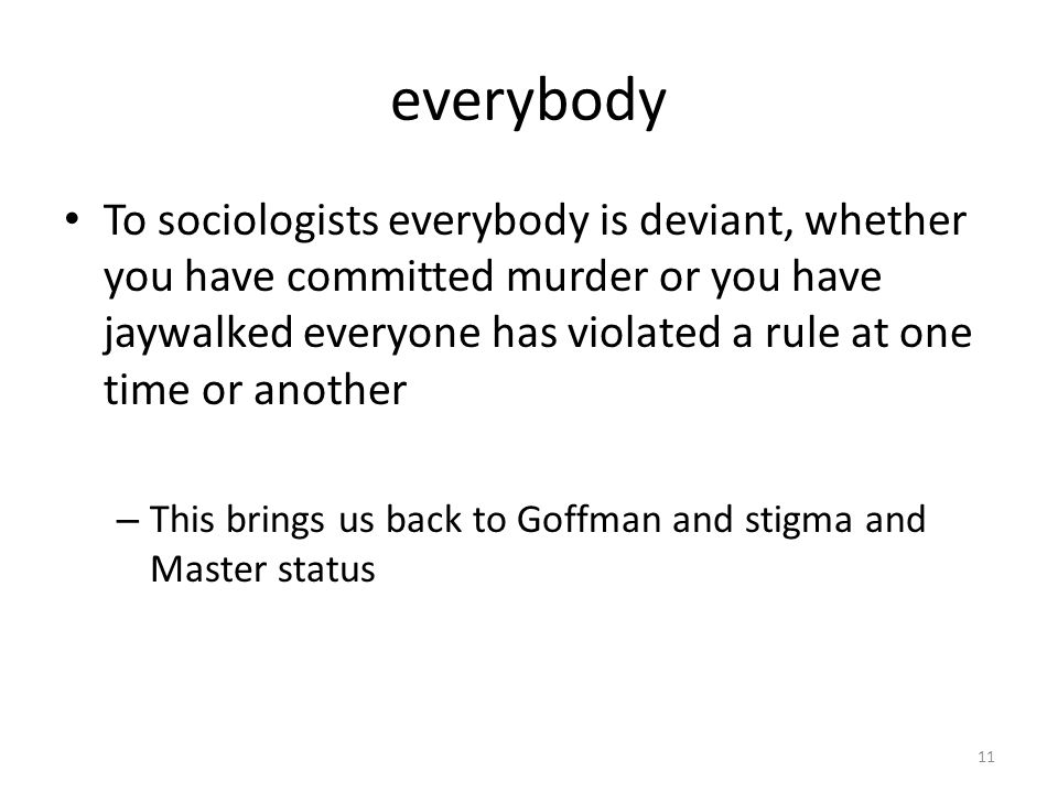 everybody 11 To sociologists everybody is deviant, whether you have committed murder or you have jaywalked everyone has violated a rule at one time or