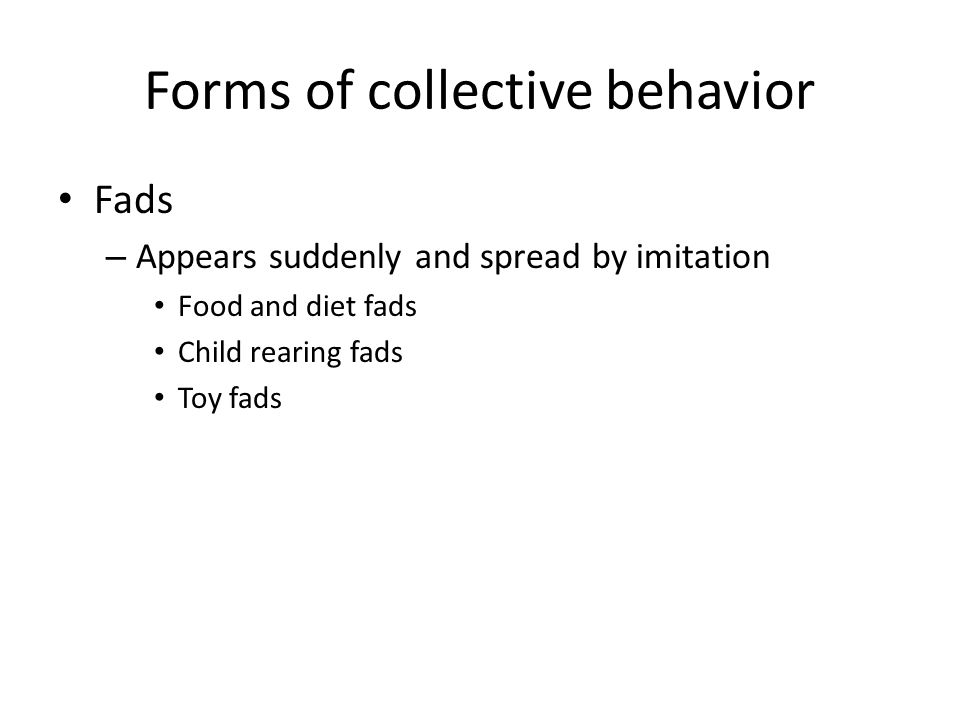 Forms of collective behavior Fads – Appears suddenly and spread by imitation Food and diet fads Child rearing fads Toy fads