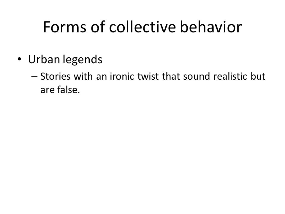 Forms of collective behavior Urban legends – Stories with an ironic twist that sound realistic but are false.