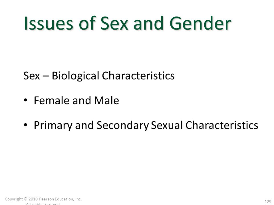 Sex – Biological Characteristics Female and Male Primary and Secondary Sexual Characteristics Copyright © 2010 Pearson Education, Inc. All rights rese