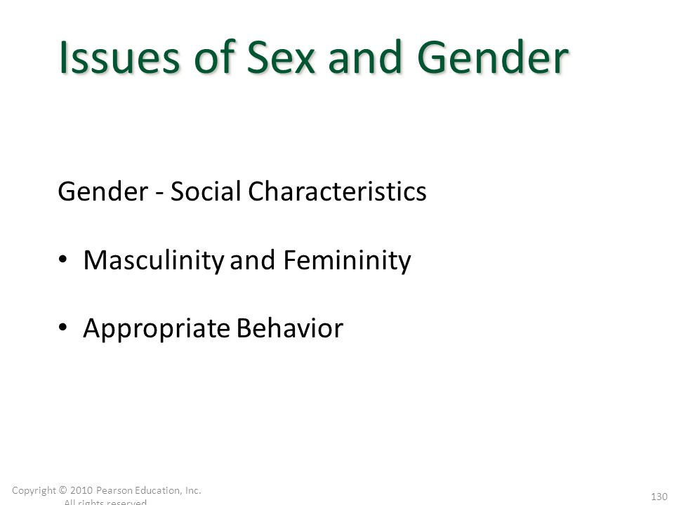 Gender - Social Characteristics Masculinity and Femininity Appropriate Behavior Copyright © 2010 Pearson Education, Inc. All rights reserved. 130 Issu