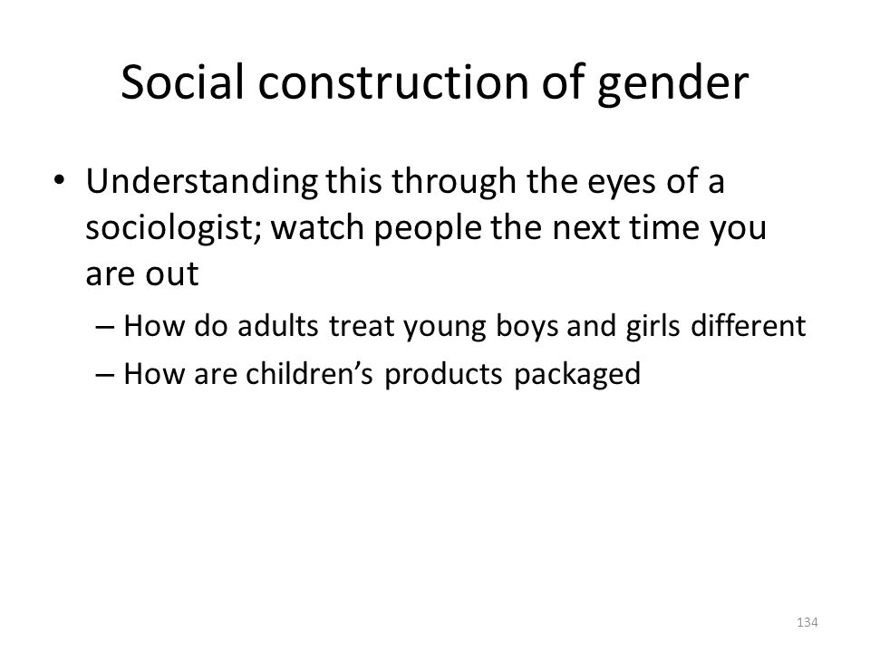 Social construction of gender 134 Understanding this through the eyes of a sociologist; watch people the next time you are out – How do adults treat y