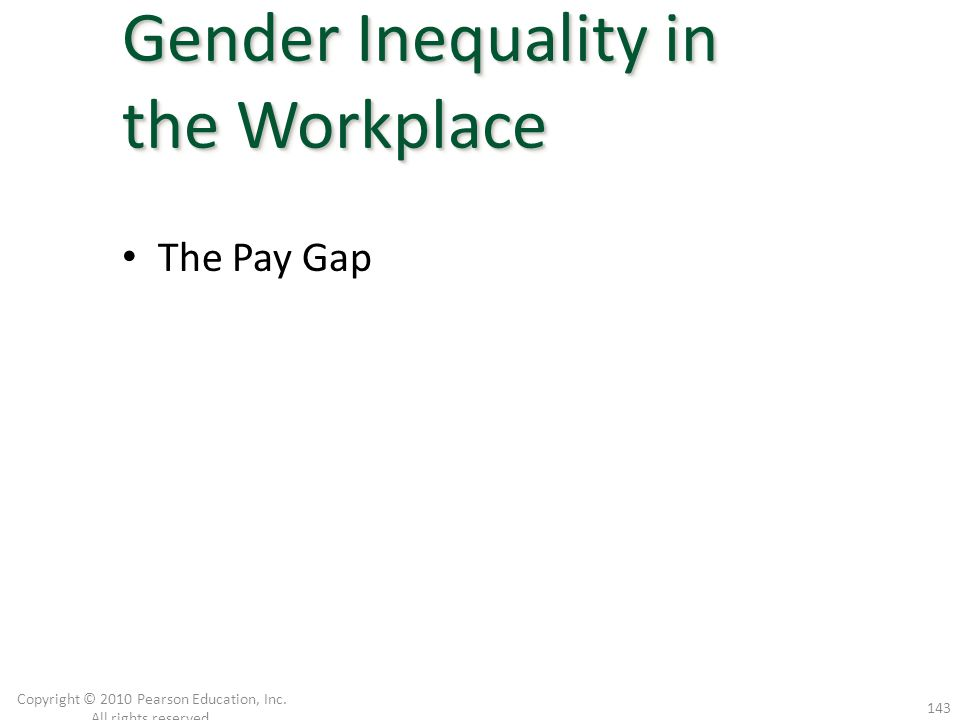 The Pay Gap Copyright © 2010 Pearson Education, Inc. All rights reserved. 143 Gender Inequality in the Workplace