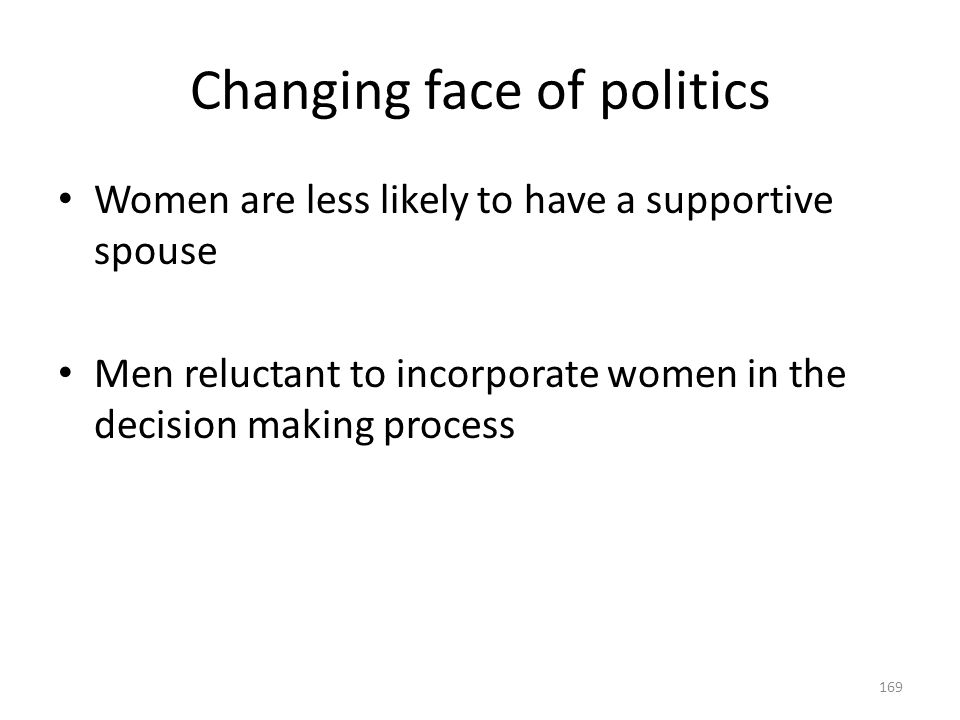 Changing face of politics 169 Women are less likely to have a supportive spouse Men reluctant to incorporate women in the decision making process