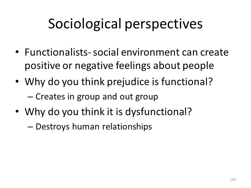 Sociological perspectives 184 Functionalists- social environment can create positive or negative feelings about people Why do you think prejudice is f