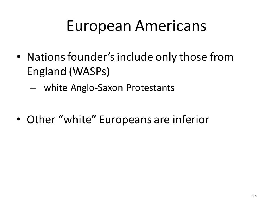 """European Americans 195 Nations founder's include only those from England (WASPs) – white Anglo-Saxon Protestants Other """"white"""" Europeans are inferior"""