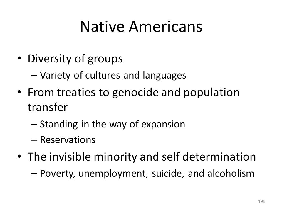 Native Americans 196 Diversity of groups – Variety of cultures and languages From treaties to genocide and population transfer – Standing in the way o