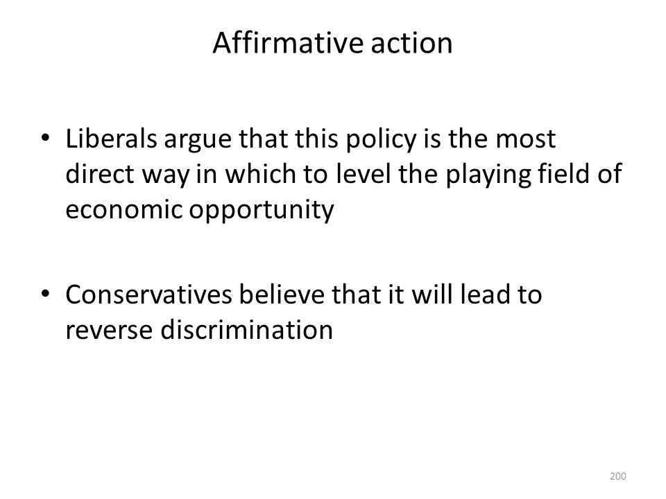 Affirmative action 200 Liberals argue that this policy is the most direct way in which to level the playing field of economic opportunity Conservative