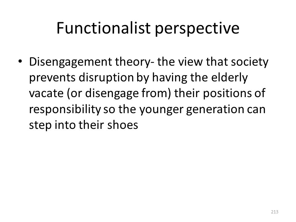 Functionalist perspective Disengagement theory- the view that society prevents disruption by having the elderly vacate (or disengage from) their posit
