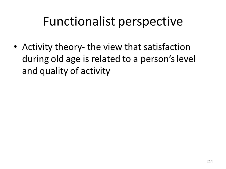 Functionalist perspective Activity theory- the view that satisfaction during old age is related to a person's level and quality of activity 214