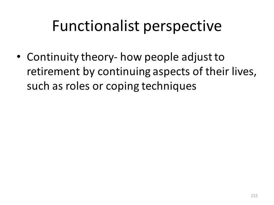 Functionalist perspective Continuity theory- how people adjust to retirement by continuing aspects of their lives, such as roles or coping techniques