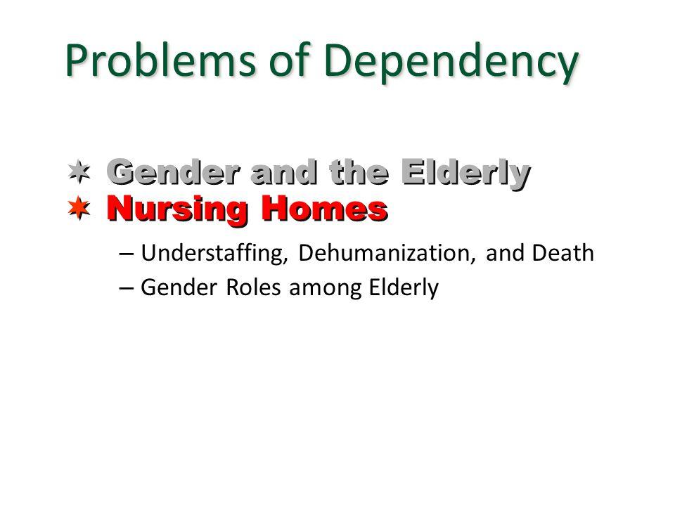 – Understaffing, Dehumanization, and Death – Gender Roles among Elderly Problems of Dependency  Gender and the Elderly  Nursing Homes  Gender and t