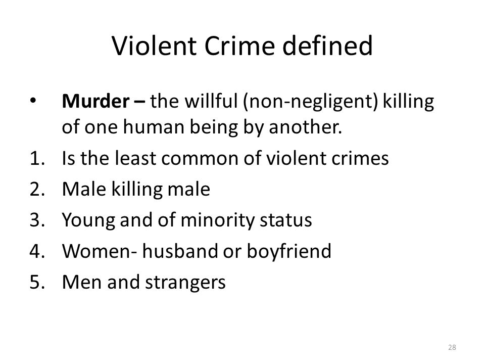 Violent Crime defined 28 Murder – the willful (non-negligent) killing of one human being by another. 1.Is the least common of violent crimes 2.Male ki