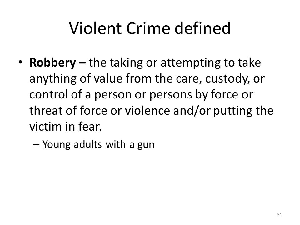 Violent Crime defined 31 Robbery – the taking or attempting to take anything of value from the care, custody, or control of a person or persons by for
