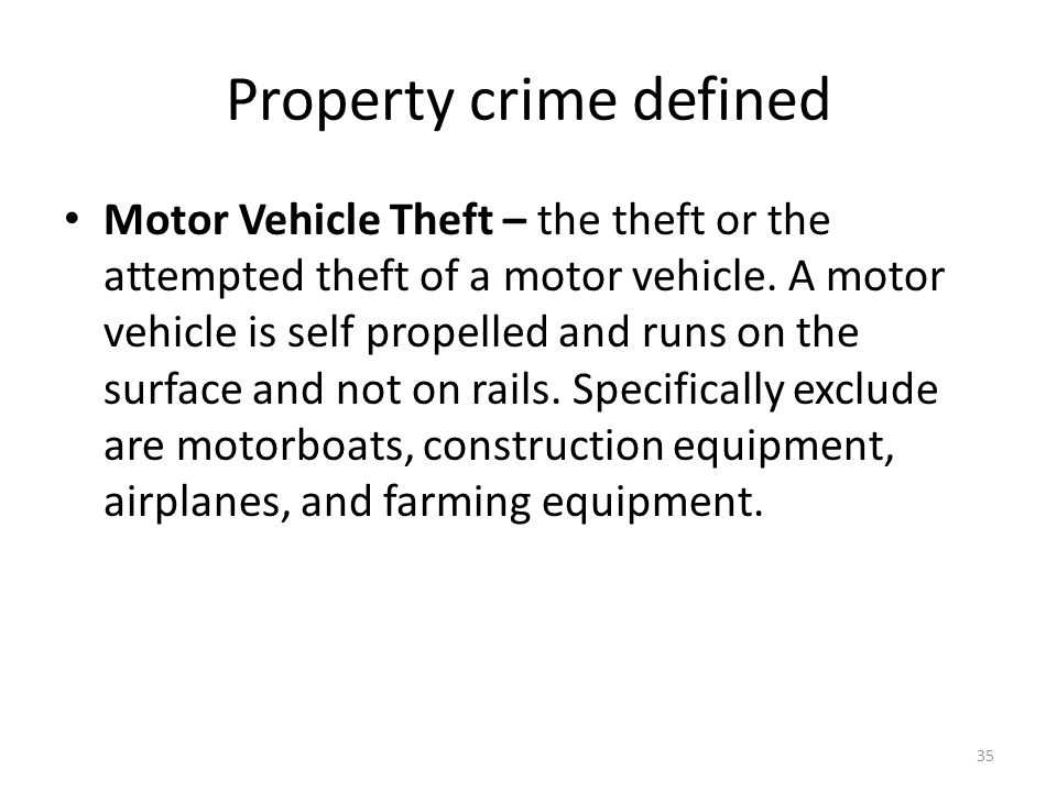 Property crime defined 35 Motor Vehicle Theft – the theft or the attempted theft of a motor vehicle. A motor vehicle is self propelled and runs on the
