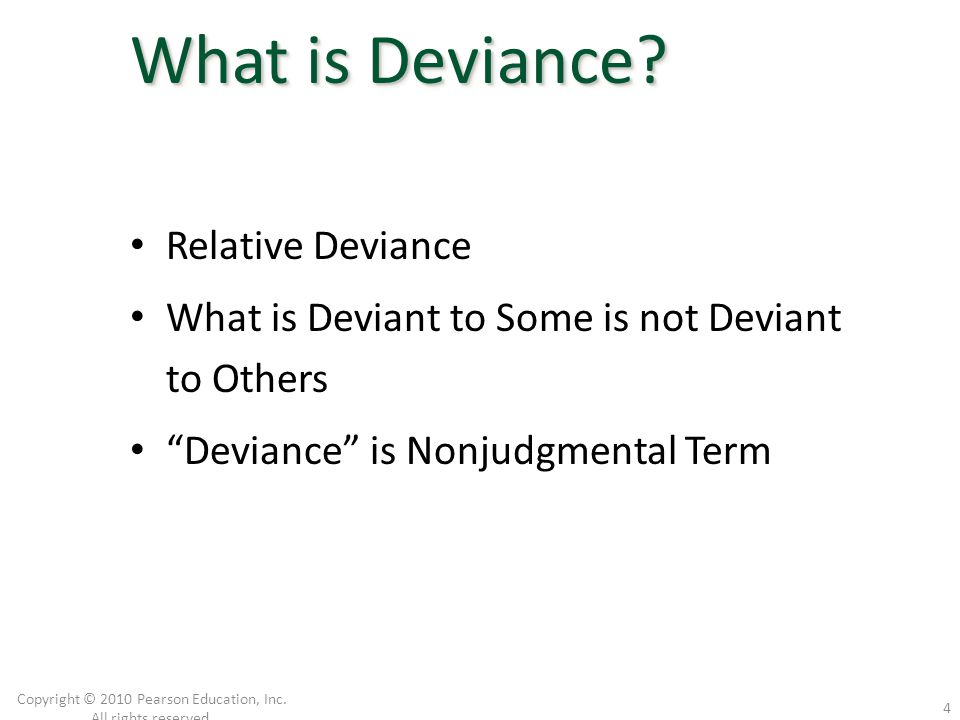 """Relative Deviance What is Deviant to Some is not Deviant to Others """"Deviance"""" is Nonjudgmental Term Copyright © 2010 Pearson Education, Inc. All right"""