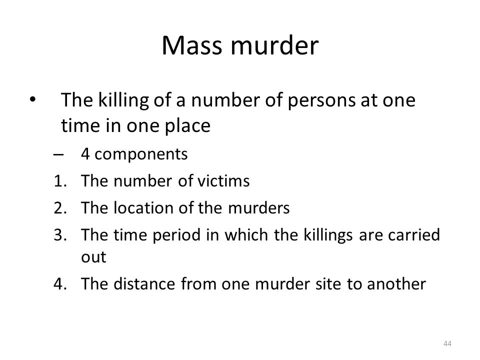 Mass murder 44 The killing of a number of persons at one time in one place – 4 components 1.The number of victims 2.The location of the murders 3.The