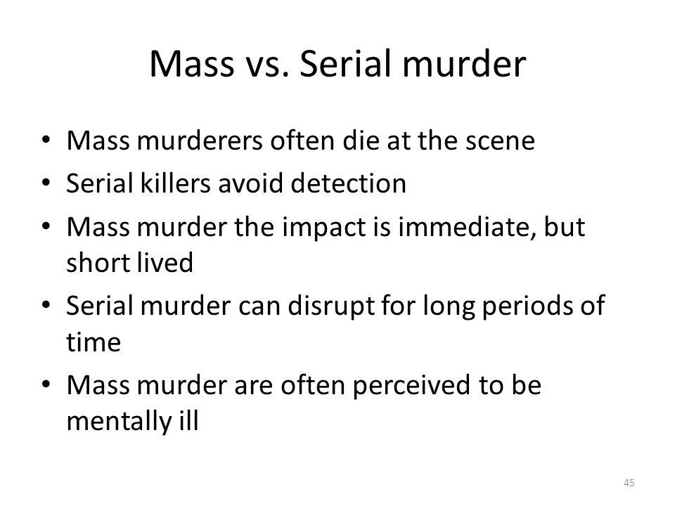 Mass vs. Serial murder 45 Mass murderers often die at the scene Serial killers avoid detection Mass murder the impact is immediate, but short lived Se