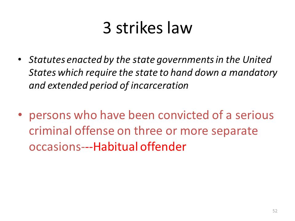 3 strikes law 52 Statutes enacted by the state governments in the United States which require the state to hand down a mandatory and extended period o