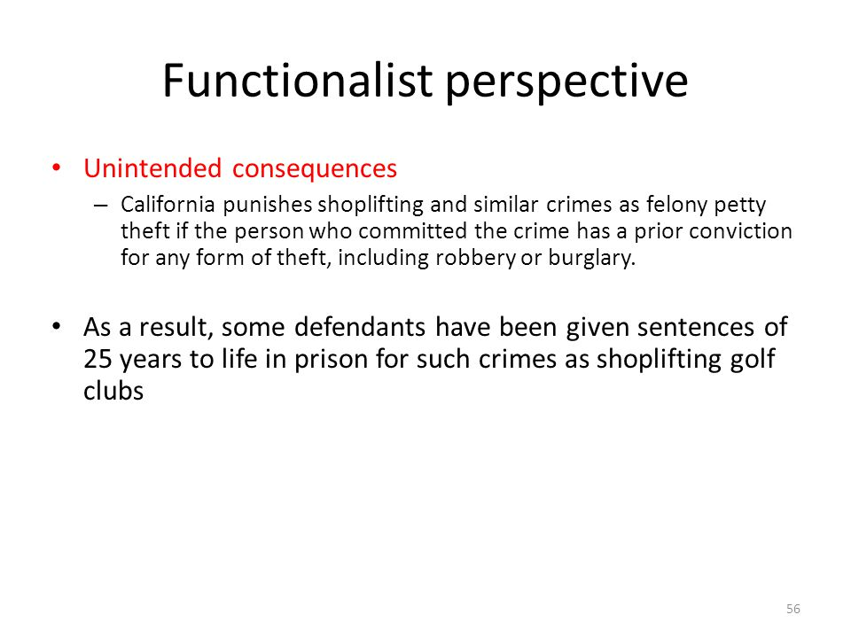 Functionalist perspective 56 Unintended consequences – California punishes shoplifting and similar crimes as felony petty theft if the person who comm