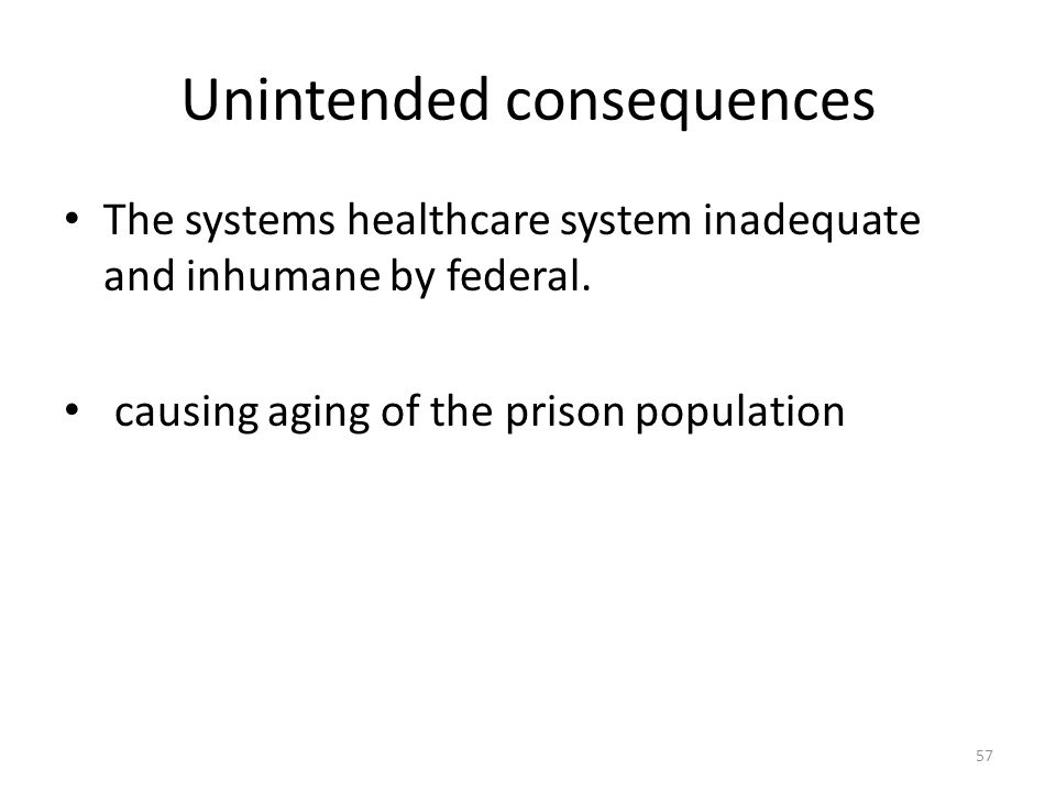 Unintended consequences 57 The systems healthcare system inadequate and inhumane by federal. causing aging of the prison population