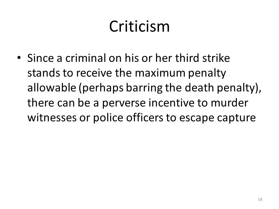 Criticism 58 Since a criminal on his or her third strike stands to receive the maximum penalty allowable (perhaps barring the death penalty), there ca