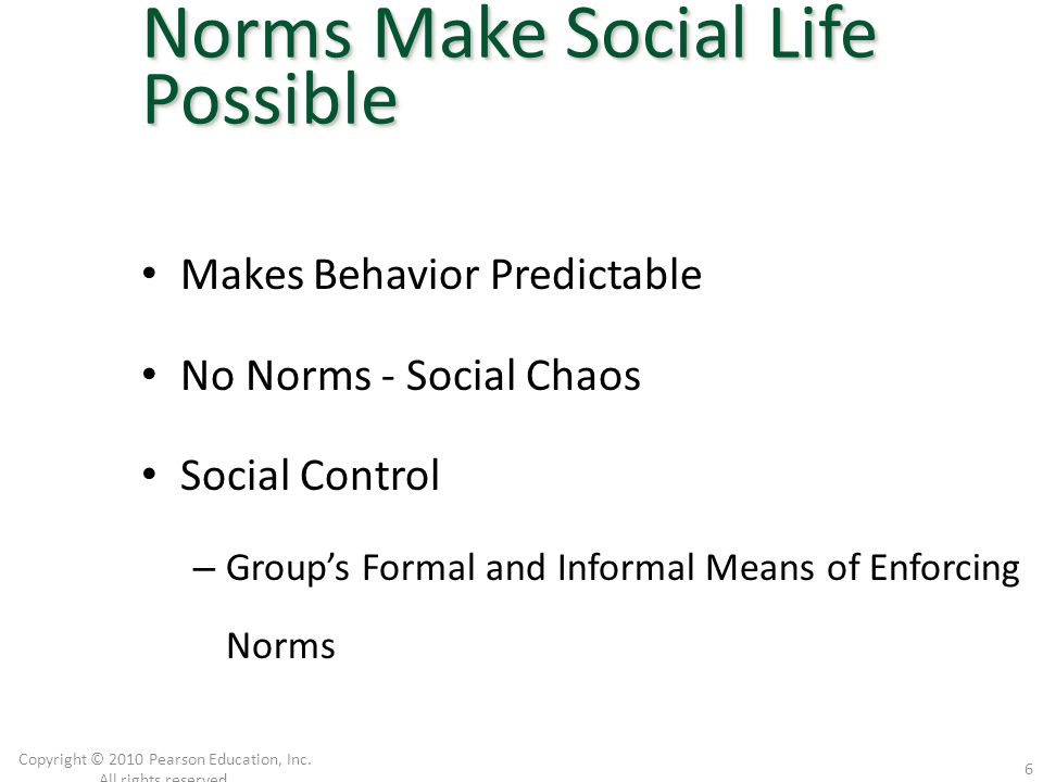 Makes Behavior Predictable No Norms - Social Chaos Social Control – Group's Formal and Informal Means of Enforcing Norms Copyright © 2010 Pearson Educ