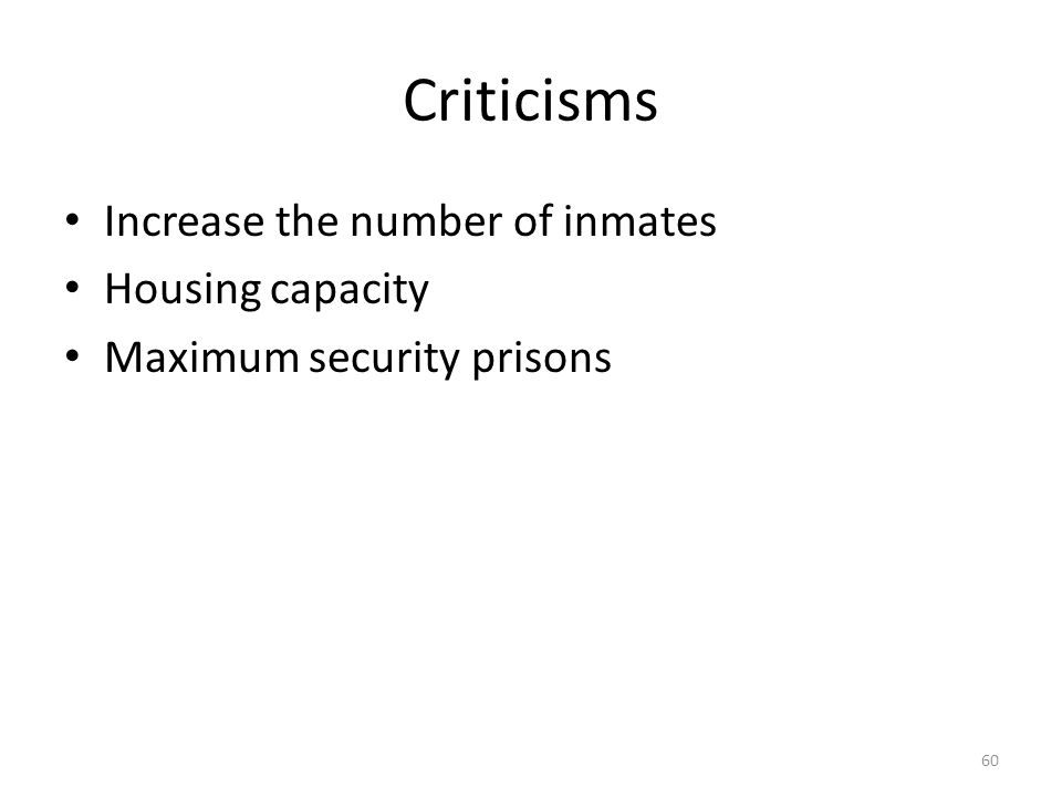 Criticisms 60 Increase the number of inmates Housing capacity Maximum security prisons