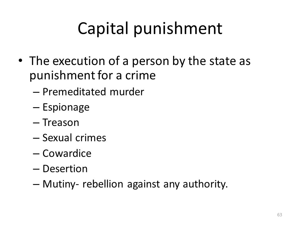 Capital punishment 63 The execution of a person by the state as punishment for a crime – Premeditated murder – Espionage – Treason – Sexual crimes – C