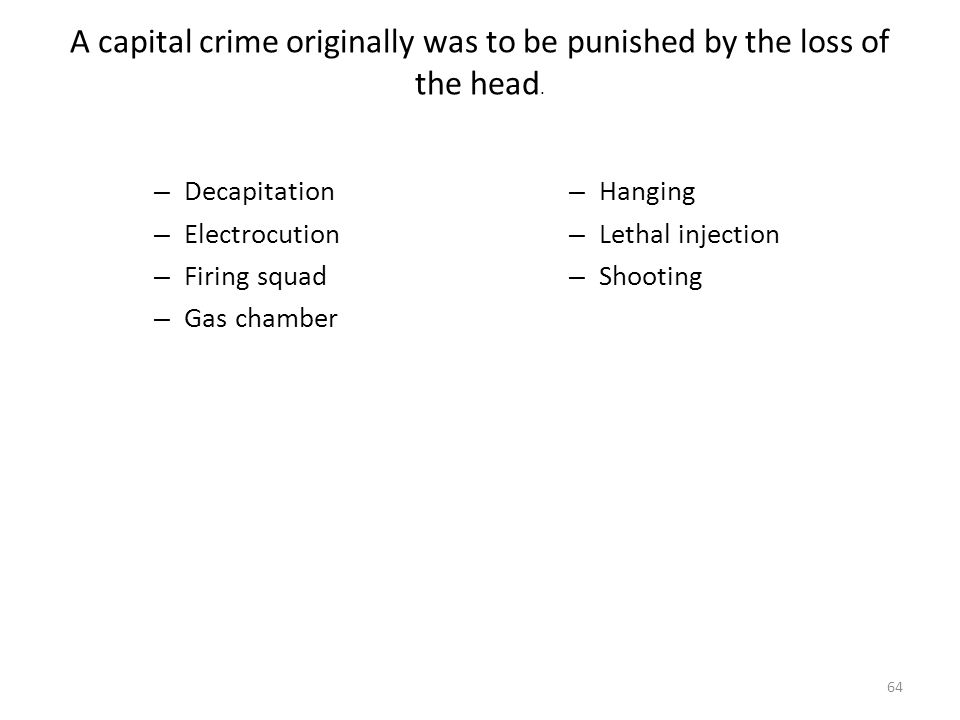 A capital crime originally was to be punished by the loss of the head. 64 – Decapitation – Electrocution – Firing squad – Gas chamber – Hanging – Leth