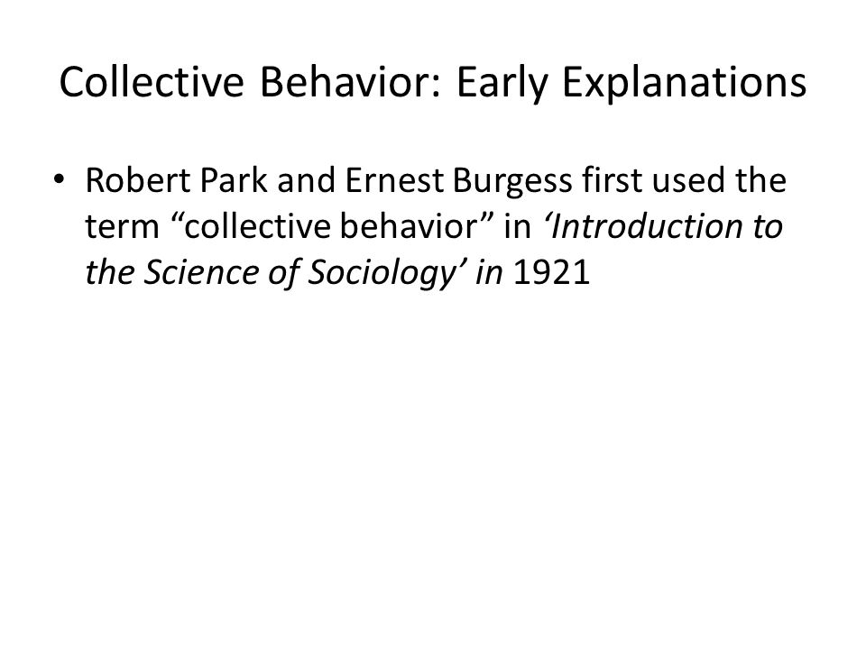 """Collective Behavior: Early Explanations Robert Park and Ernest Burgess first used the term """"collective behavior"""" in 'Introduction to the Science of So"""