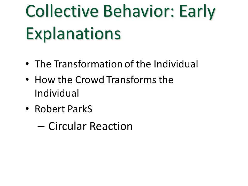 The Transformation of the Individual How the Crowd Transforms the Individual Robert ParkS – Circular Reaction Collective Behavior: Early Explanations