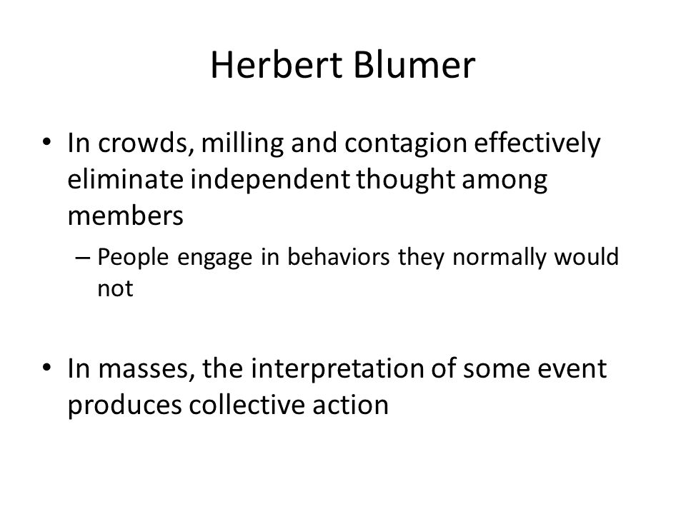 Herbert Blumer In crowds, milling and contagion effectively eliminate independent thought among members – People engage in behaviors they normally wou