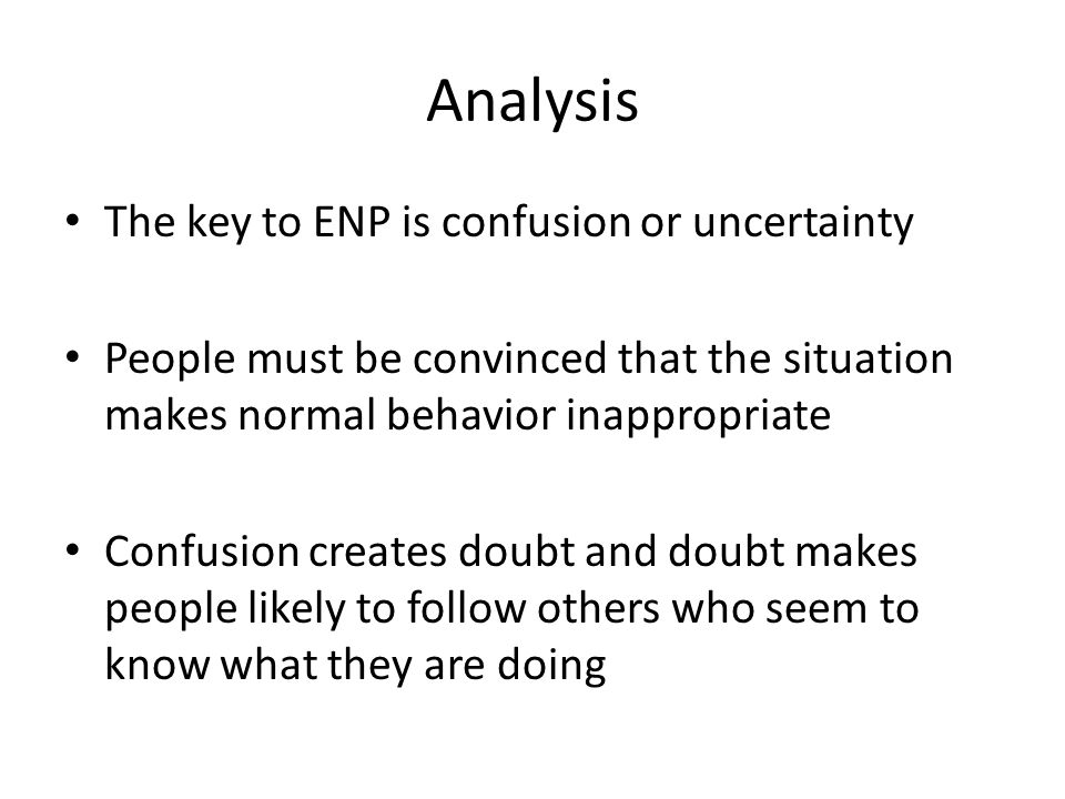 Analysis The key to ENP is confusion or uncertainty People must be convinced that the situation makes normal behavior inappropriate Confusion creates