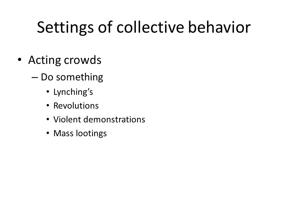 Settings of collective behavior Acting crowds – Do something Lynching's Revolutions Violent demonstrations Mass lootings