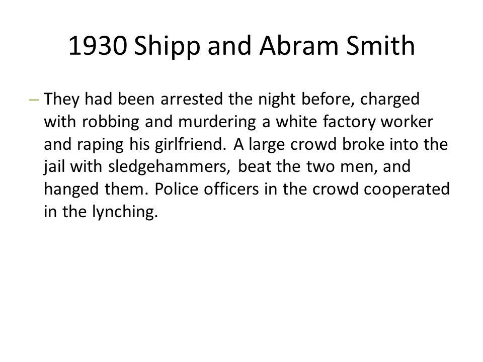 1930 Shipp and Abram Smith – They had been arrested the night before, charged with robbing and murdering a white factory worker and raping his girlfri