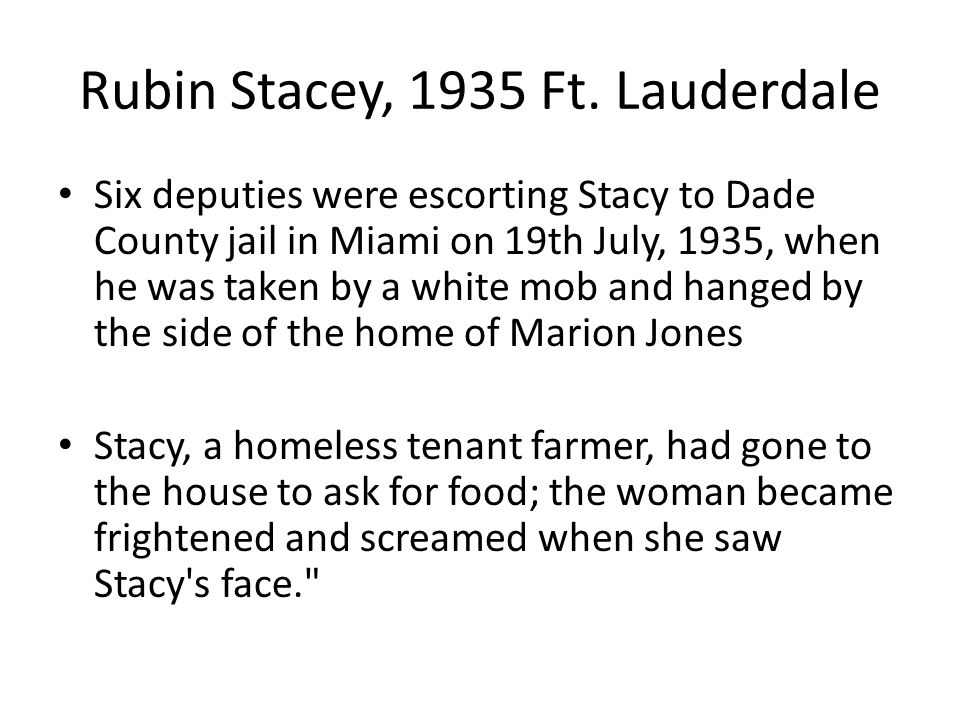 Rubin Stacey, 1935 Ft. Lauderdale Six deputies were escorting Stacy to Dade County jail in Miami on 19th July, 1935, when he was taken by a white mob